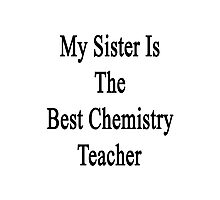 My Sister Is The Best Chemistry Teacher  Photographic Print