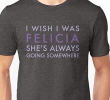 I Wish I was FELICIA... Unisex T-Shirt