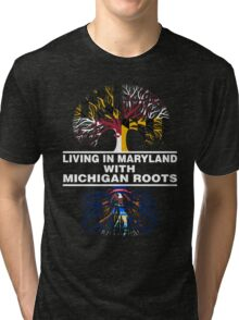 LIVING IN MARYLAND WITH MICHIGAN ROOTS Tri-blend T-Shirt
