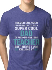 I NEVER DREAMED I'D GROW UP TO BE A SUPER COOL DAD OF FREAKING AWESOME TEACHER BUT HERE I AM KILLING IT Tri-blend T-Shirt