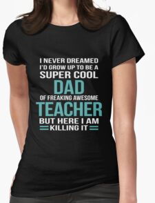 I NEVER DREAMED I'D GROW UP TO BE A SUPER COOL DAD OF FREAKING AWESOME TEACHER BUT HERE I AM KILLING IT Womens Fitted T-Shirt