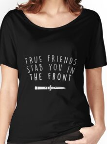 True friends stab you in the front Women's Relaxed Fit T-Shirt