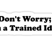 Trained Idiot Sticker