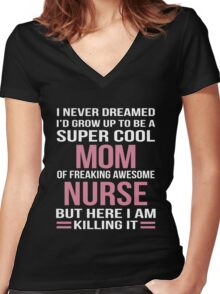 I NEVER DREAMED I'D GROW UP TO BE A SUPER COOL MOM OF FREAKING AWESOME NURSE BUT HERE I AM KILLING IT Women's Fitted V-Neck T-Shirt