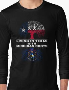 LIVING IN TEXAS WITH MICHIGAN ROOTS Long Sleeve T-Shirt