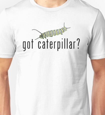 Got Caterpillar? T-Shirt or Hoodie Unisex T-Shirt