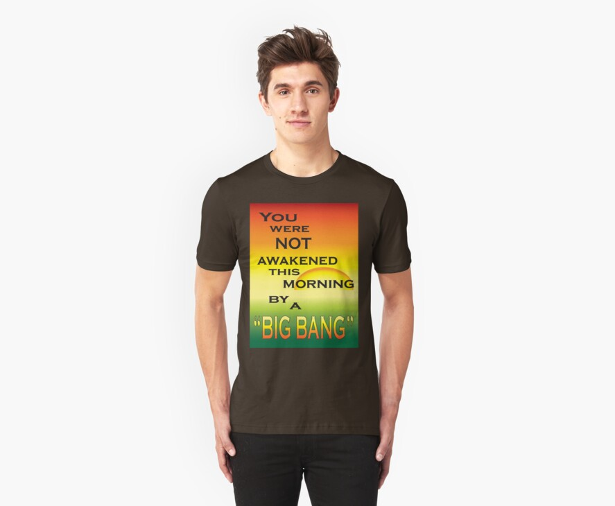 """You were not awakened this morning by a """"Big Bang"""" by TRUTHMANSHIRTS"""