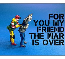 For you my friend the war is over... by Tim Constable