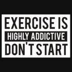 Exercise is Highly Addictive Don't Start by ScottW93