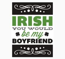 Irish You Would Be My Boyfriend by printproxy