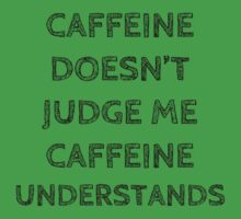 "CAFFEINE DOESN""T JUDGE ME, CAFFEINE UNDERSTANDS by Bundjum"