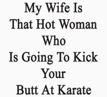 My Wife Is That Hot Woman Who Is Going To Kick Your Butt At Karate by supernova23