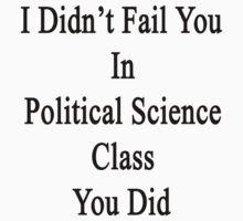 I Didn't Fail You In Political Science Class You Did  by supernova23