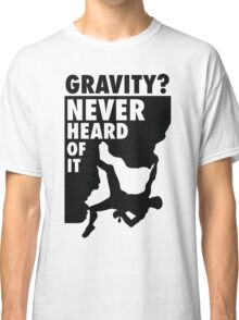 Gravity? Never heard of it! Classic T-Shirt
