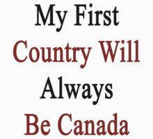 My First Country Will Always Be Canada  by supernova23