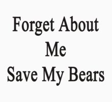 Forget About Me Save My Bears  by supernova23