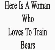 Here Is A Woman Who Loves To Train Bears  by supernova23