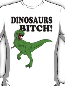 Dinosaurs Bitch! T-Shirt