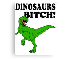 Dinosaurs Bitch! Canvas Print