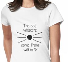 The Cat Whiskers Come From Within <3 Womens Fitted T-Shirt