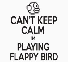 Can't keep Calm I'm Playing Flappy Bird by clubbers06