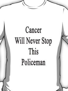 Cancer Will Never Stop This Policeman  T-Shirt