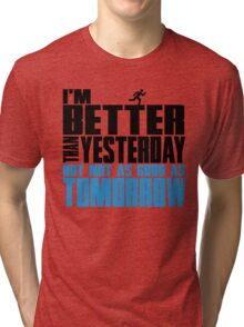 I'm better than yesterday but not as good as tomorrow Tri-blend T-Shirt