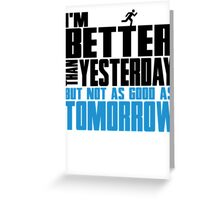 I'm better than yesterday but not as good as tomorrow Greeting Card