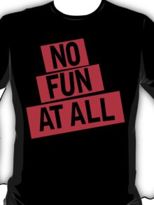 NO FUN AT ALL T-Shirt