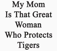 My Mom Is That Great Woman Who Protects Tigers  by supernova23