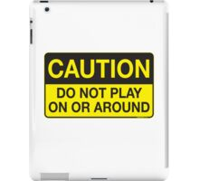 Caution - Do Not Play On or Around iPad Case/Skin