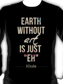 """Earth Without Art Is Just """"EH"""" T-Shirt"""