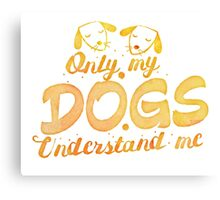 Only my Dogs understand me Canvas Print