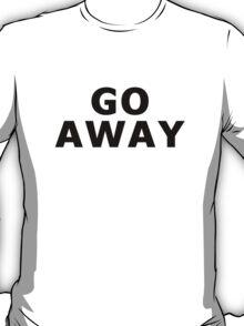 """GO AWAY"" (Black!) T-Shirt"