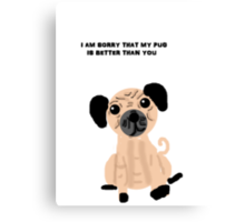I'm Sorry That My Pug is Better Than You Canvas Print
