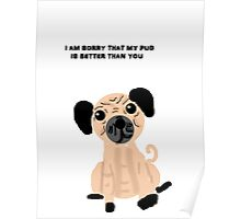 I'm Sorry That My Pug is Better Than You Poster