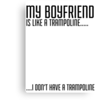 My Boyfriend Is Like A Trampoline...I Don't Have A Trampoline Canvas Print
