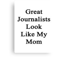 Great Journalists Look Like My Mom  Canvas Print
