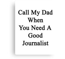 Call My Dad When You Need A Good Journalist  Canvas Print