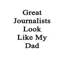 Great Journalists Look Like My Dad  Photographic Print