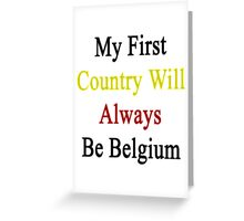 My First Country Will Always Be Belgium  Greeting Card