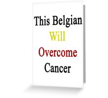 This Belgian Will Overcome Cancer  Greeting Card