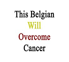 This Belgian Will Overcome Cancer  Photographic Print