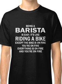 BEING A BARISTA IS EASY.IT'S LIKE RIDING A BIKE EXCEPT THE BIKE IS ON FIRE YOU'RE ON FIRE EVERYTHING IS ON FIRE AND YOU'RE ON FIRE Classic T-Shirt