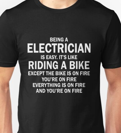 BEING A ELECTRICIAN IS EASY.IT'S LIKE RIDING A BIKE EXCEPT THE BIKE IS ON FIRE YOU'RE ON FIRE EVERYTHING IS ON FIRE AND YOU'RE ON FIRE Unisex T-Shirt
