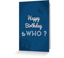 Happy Birthday to who ? Greeting Card
