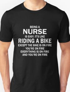 BEING A NURSE IS EASY.IT'S LIKE RIDING A BIKE EXCEPT THE BIKE IS ON FIRE YOU'RE ON FIRE EVERYTHING IS ON FIRE AND YOU'RE ON FIRE Unisex T-Shirt