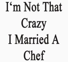 I'm Not That Crazy I Married A Chef  by supernova23