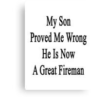 My Son Proved Me Wrong He Is Now A Great Fireman  Canvas Print