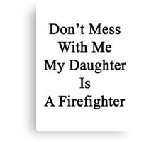 Don't Mess With Me My Daughter Is A Firefighter  Canvas Print